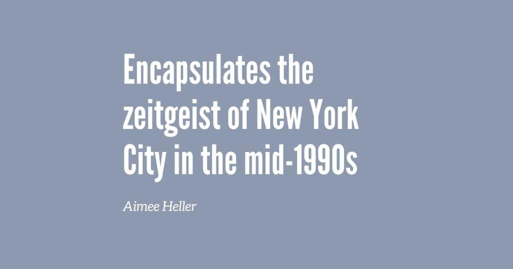 Encapsulates the zeitgeist of New York City in the. mid-1990s - Aimee Heller