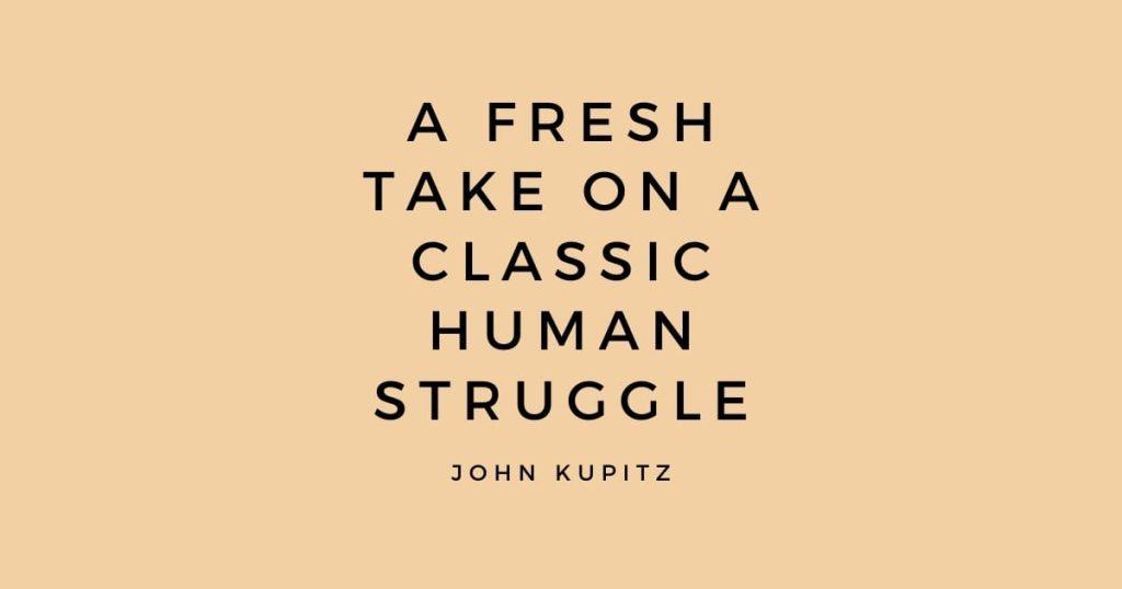 A fresh take on a classic human struggle - John Kupitz