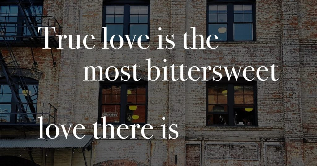 True love is the most bittersweet love there is.