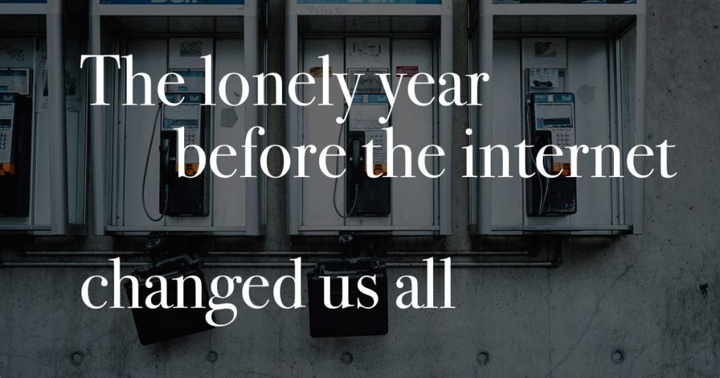 The lonely year before the internet changed us all.