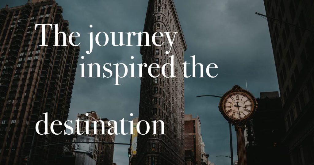 The journey inspired the destination.