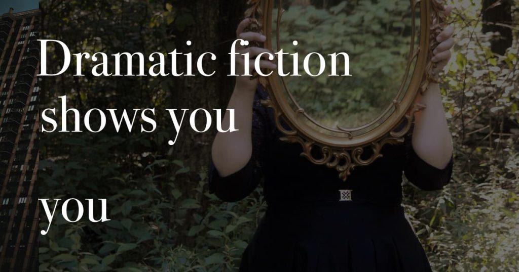 Dramatic fiction shows you you.