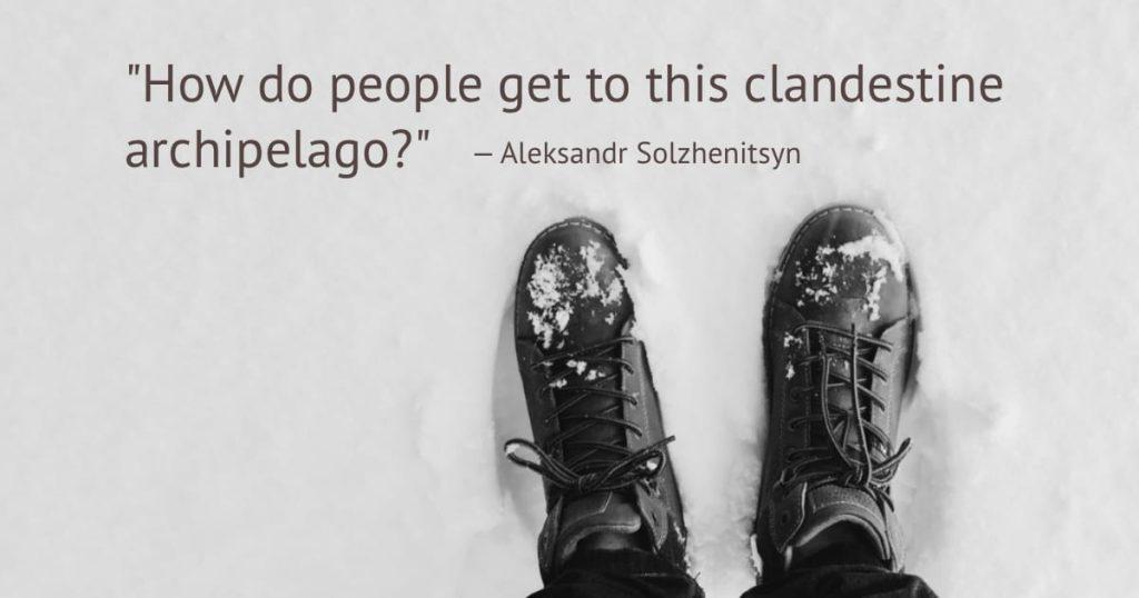 """How do people get to this clandestine archipelago?"" - Aleksandr Solzhenitsyn"